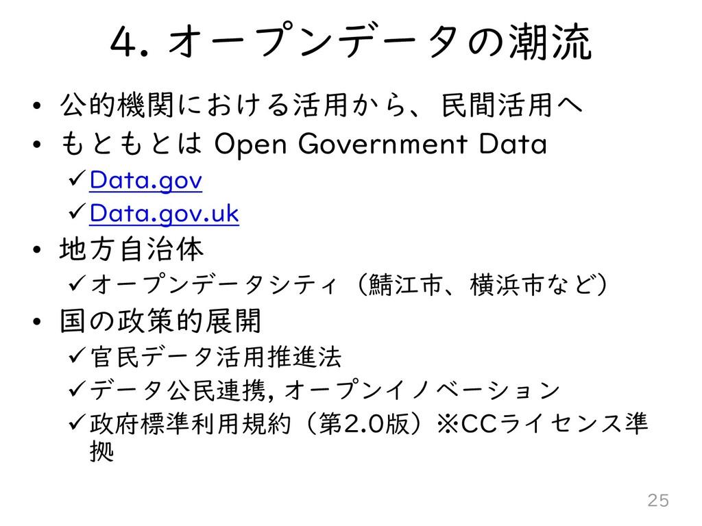4. オープンデータの潮流 • 公的機関における活用から、民間活用へ • もともとは Open...