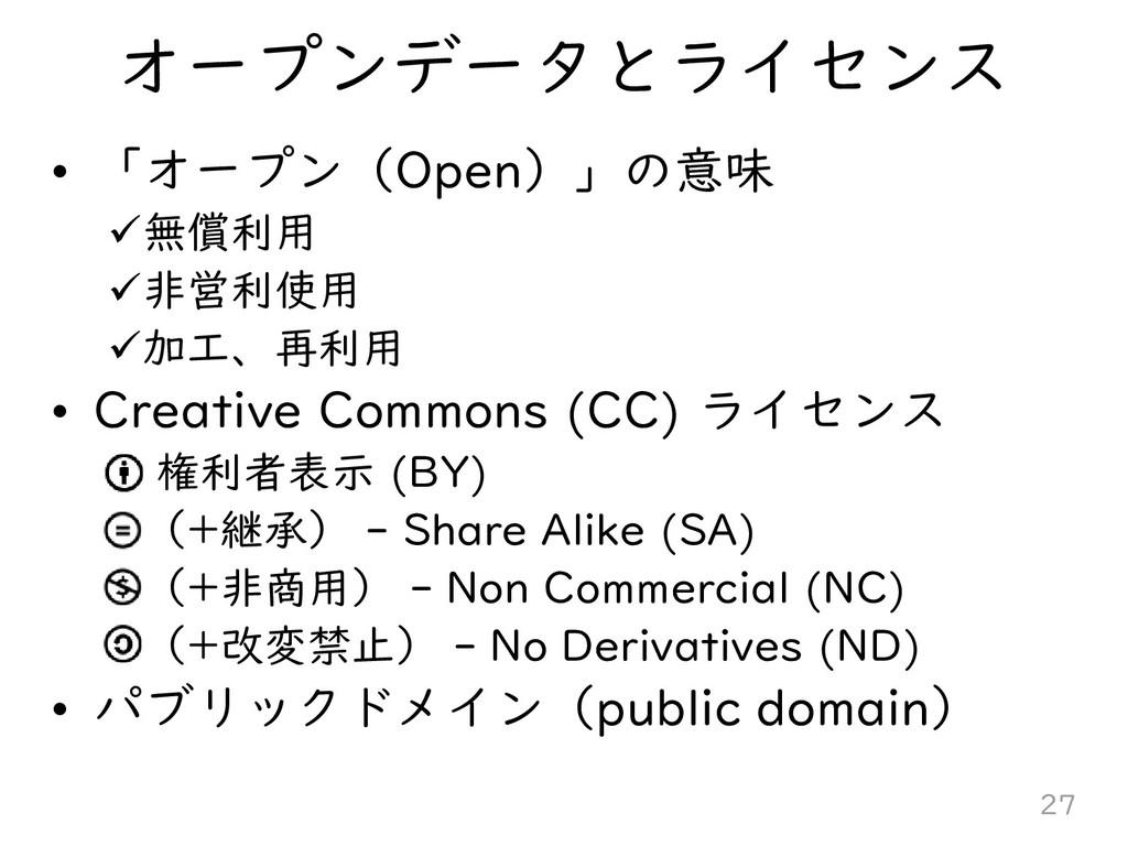 オープンデータとライセンス • 「オープン(Open)」の意味 無償利用 非営利使用 加...