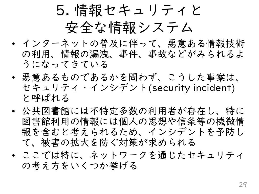 5. 情報セキュリティと 安全な情報システム • インターネットの普及に伴って、悪意ある情報技...