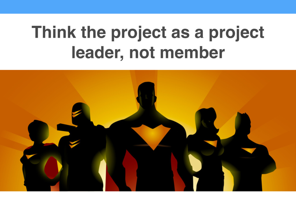 Think the project as a project leader, not memb...