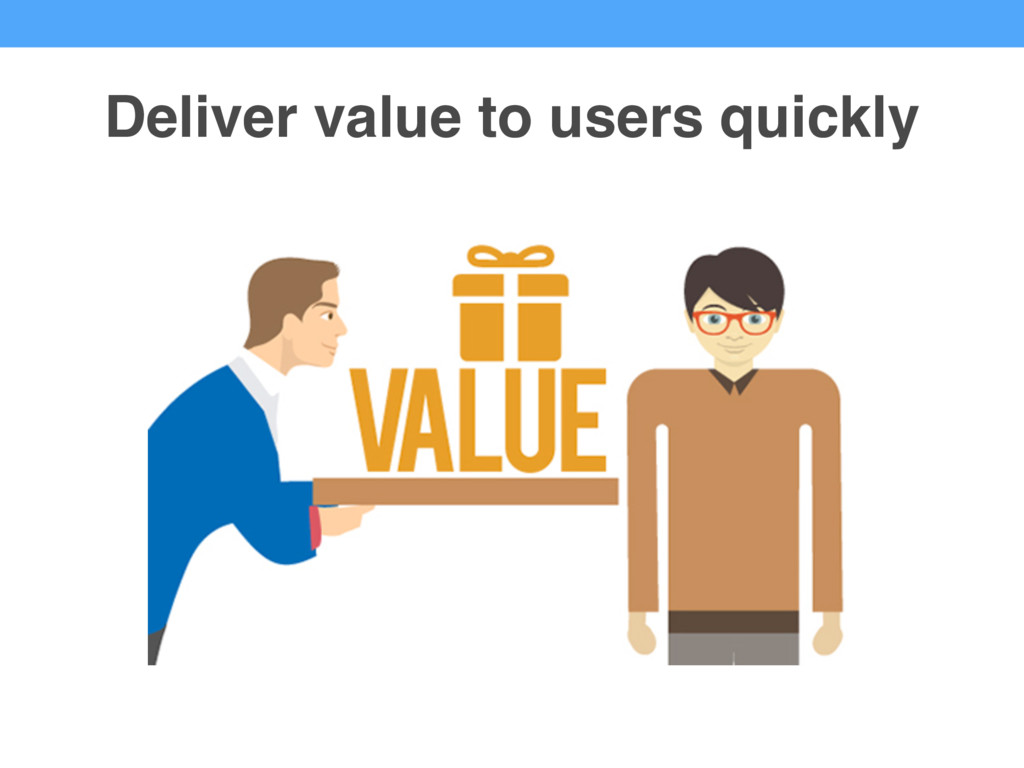 Deliver value to users quickly