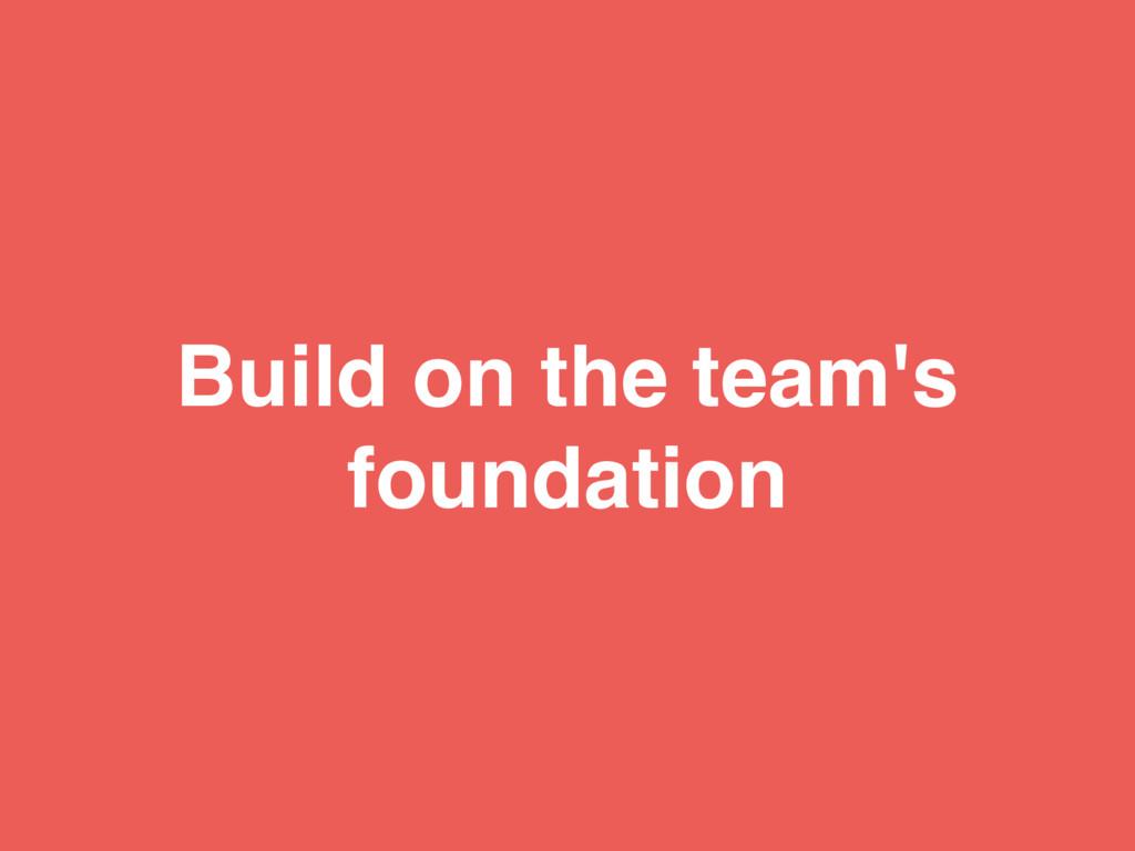 Build on the team's foundation
