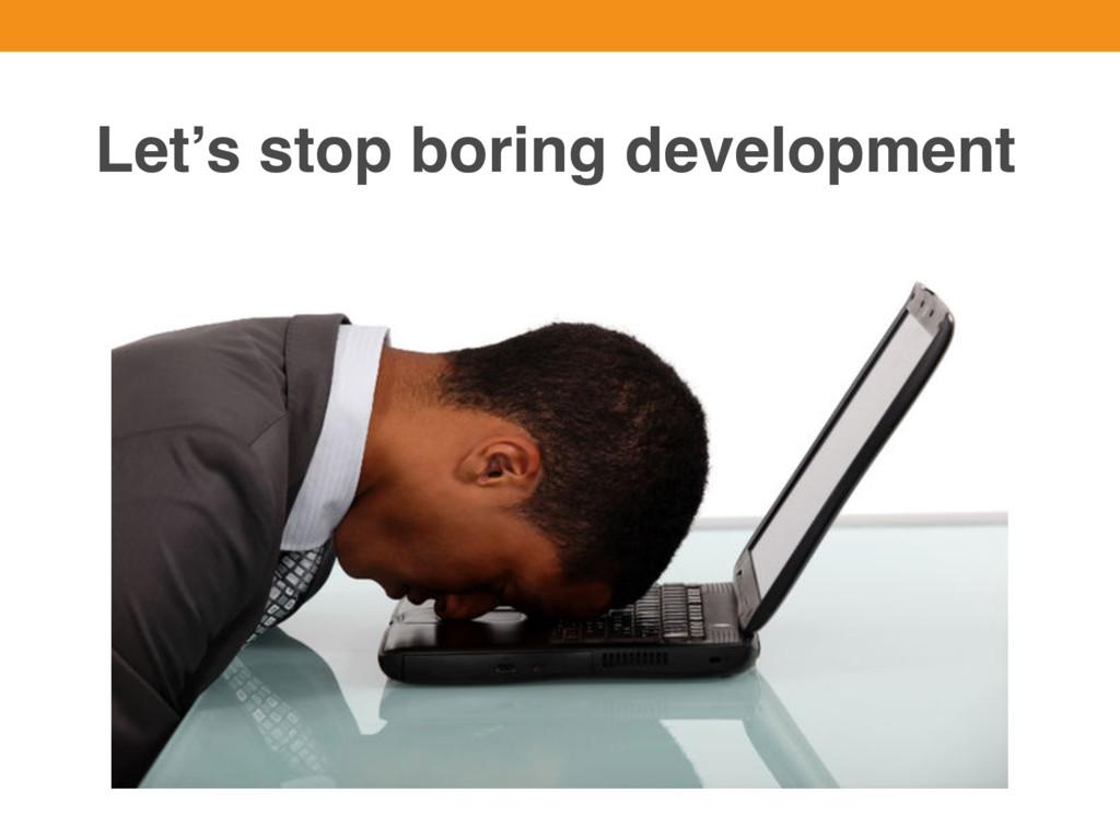 Let's stop boring development