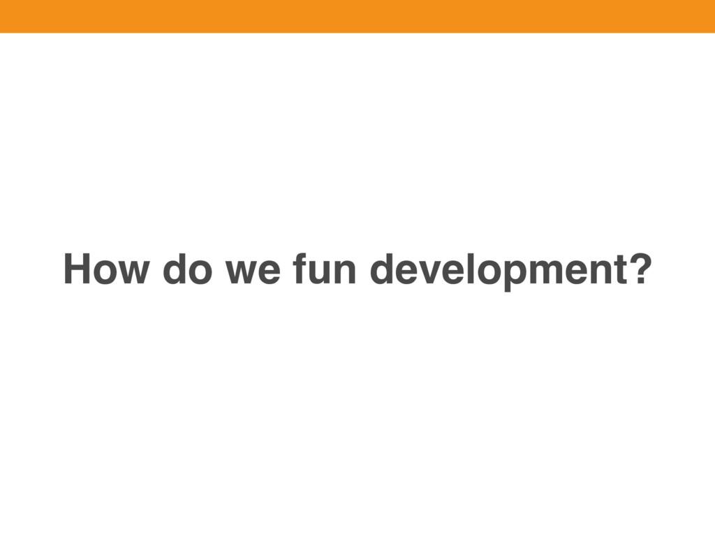 How do we fun development?