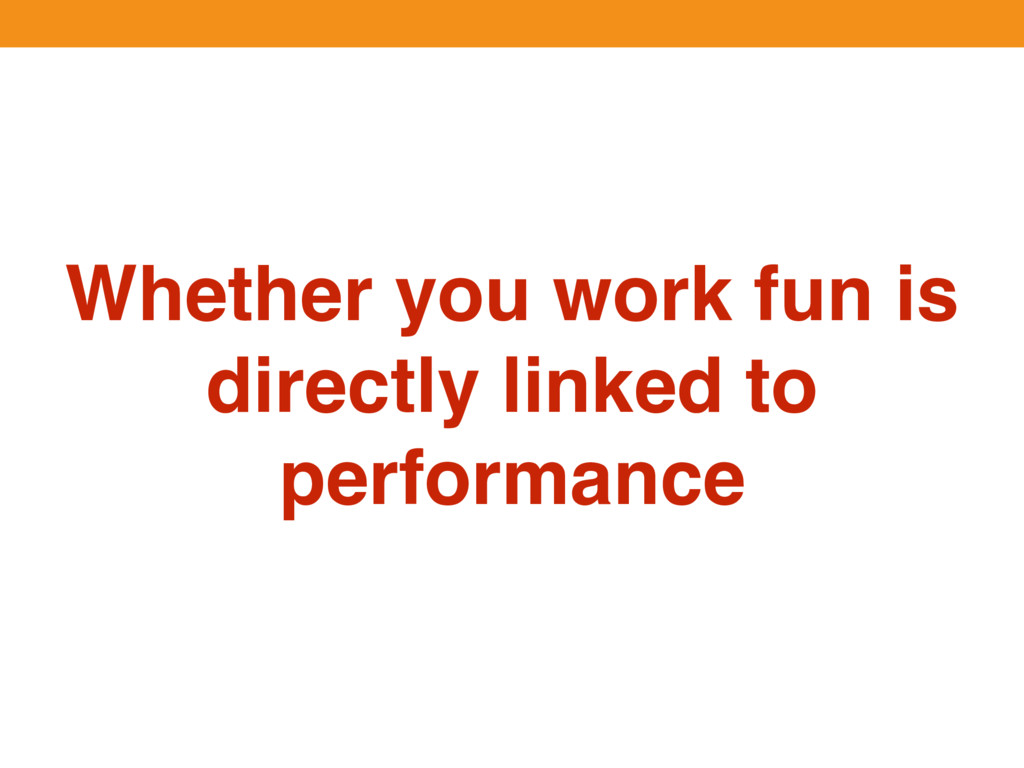 Whether you work fun is directly linked to perf...