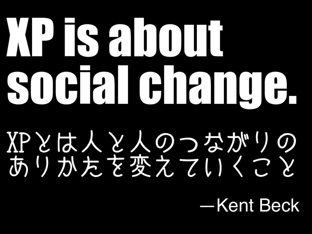 XP is about social change. 91ͱਓͱਓͷͭͳ͕Γͷ ͋Γ͔ͨΛม...