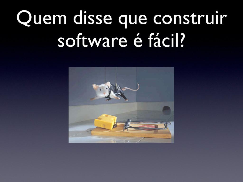 Quem disse que construir software é fácil?