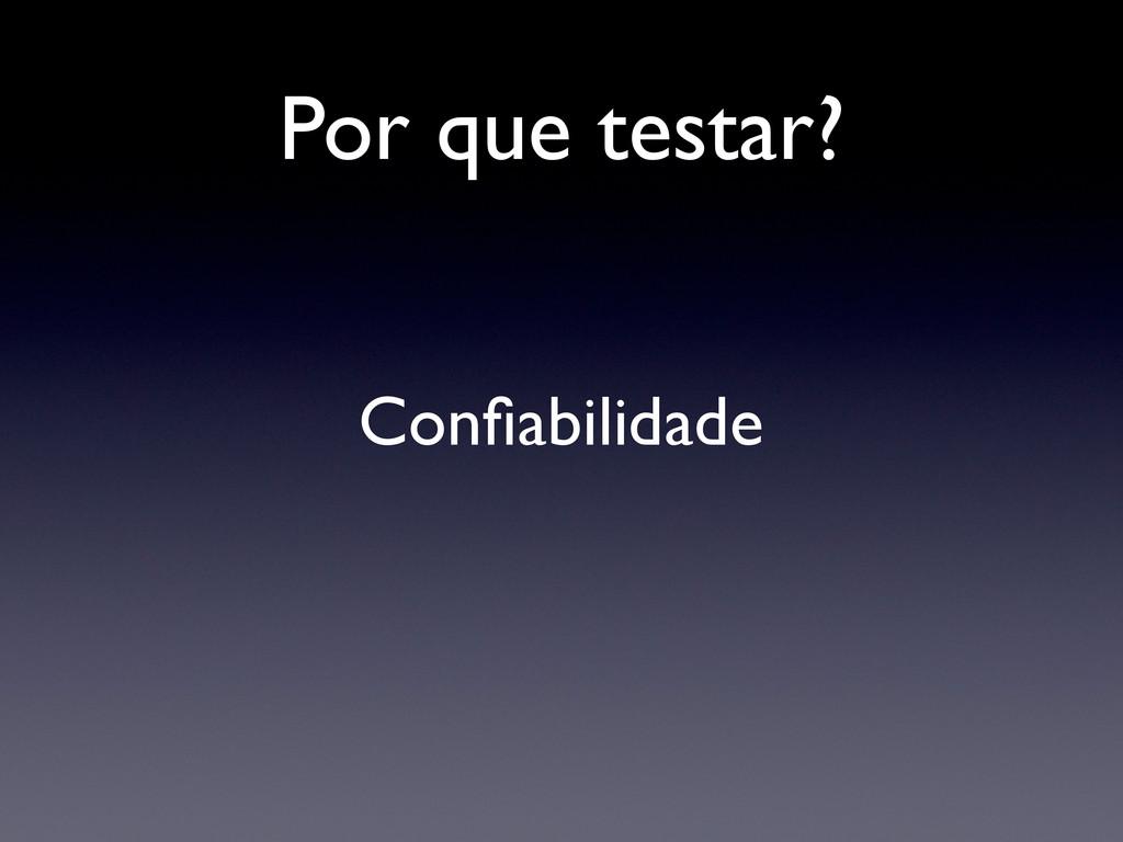 Por que testar? Confiabilidade