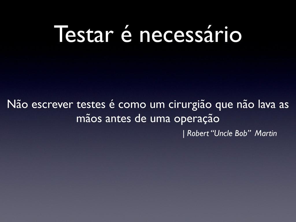 Testar é necessário Não escrever testes é como ...