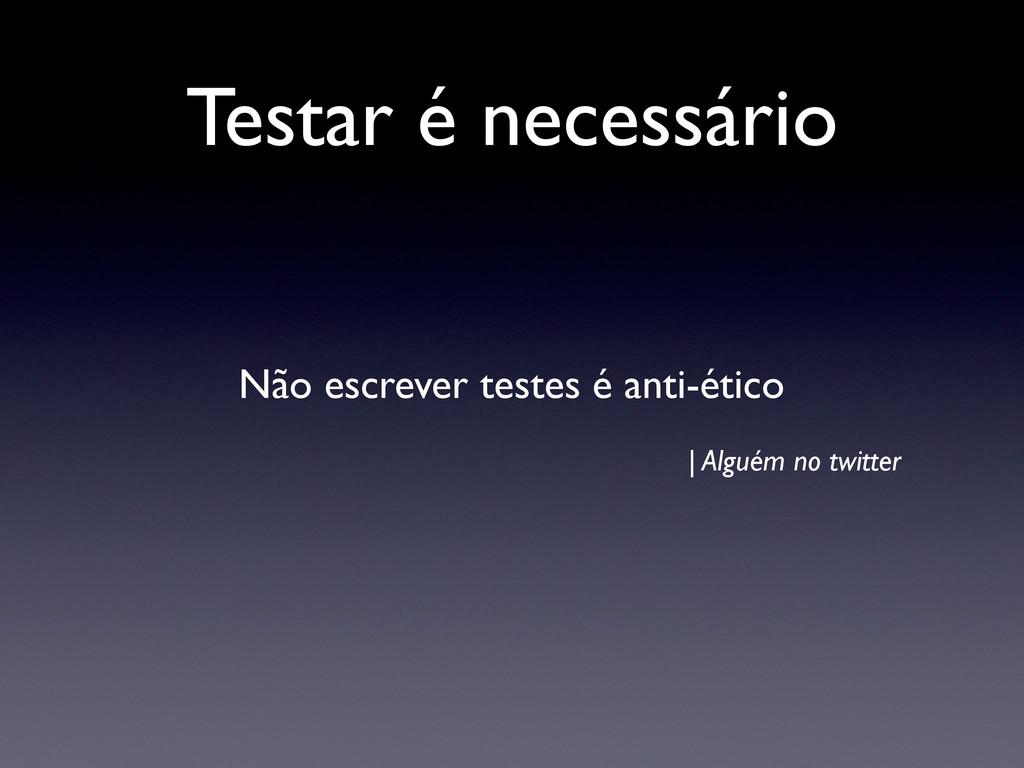 Testar é necessário Não escrever testes é anti-...