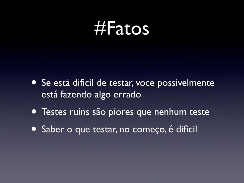#Fatos • Se está dificil de testar, voce possive...