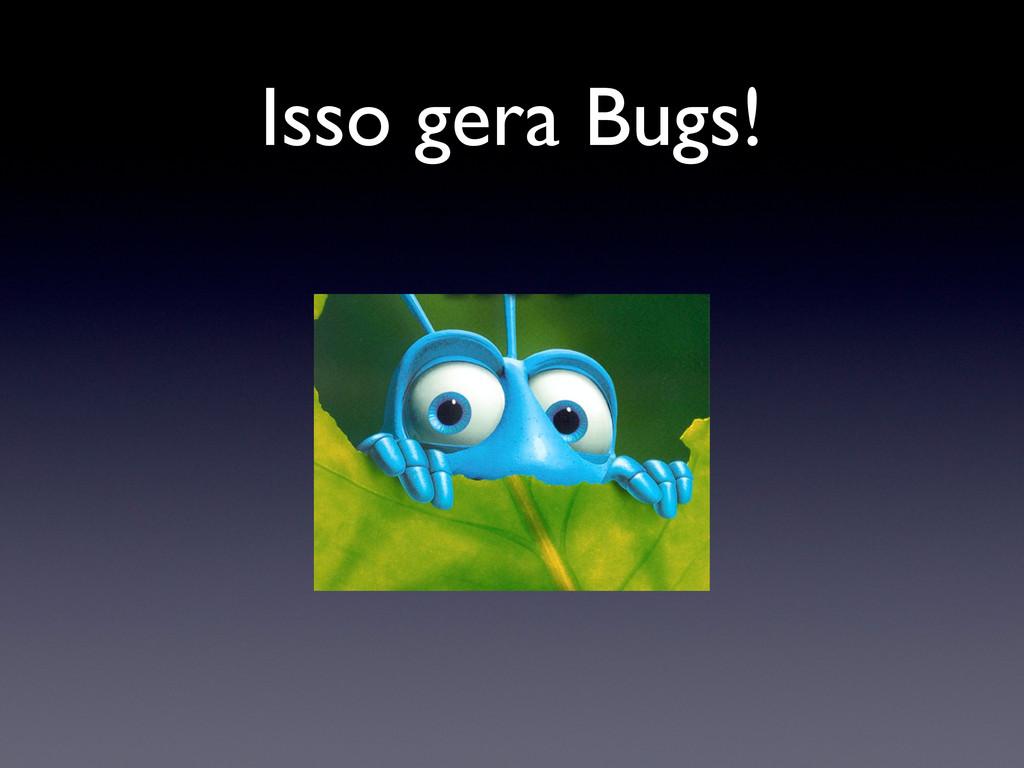 Isso gera Bugs!