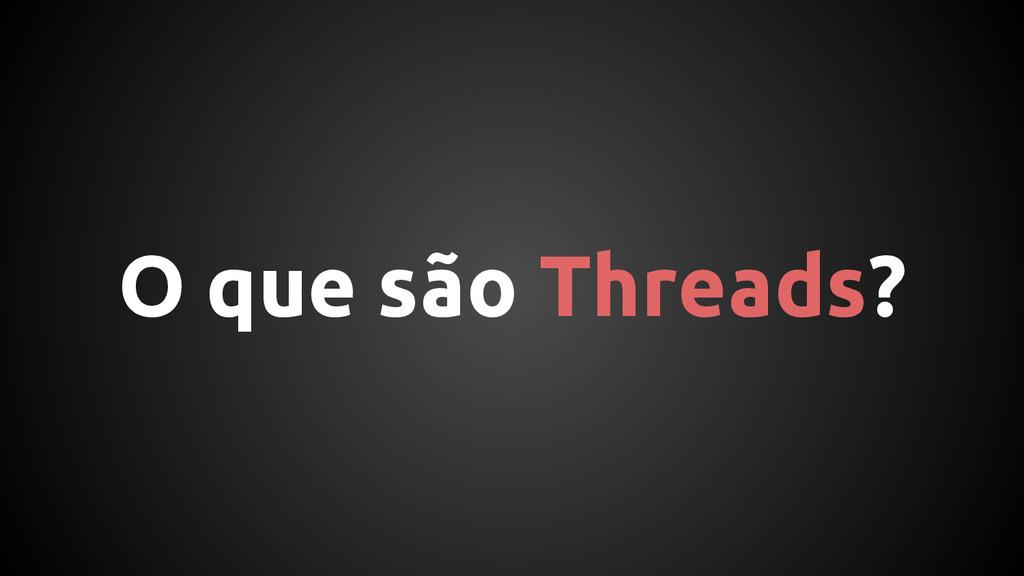 O que são Threads?