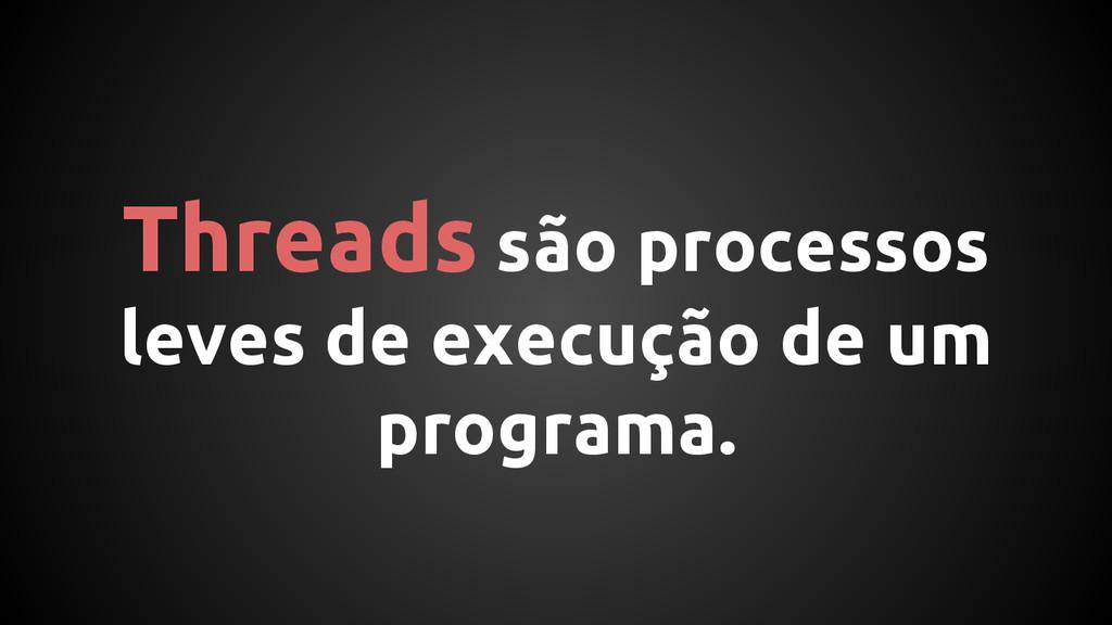 Threads são processos leves de execução de um p...