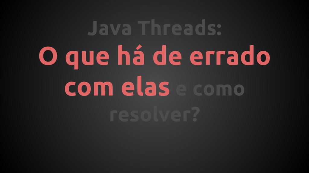 Java Threads: O que há de errado com elas e com...