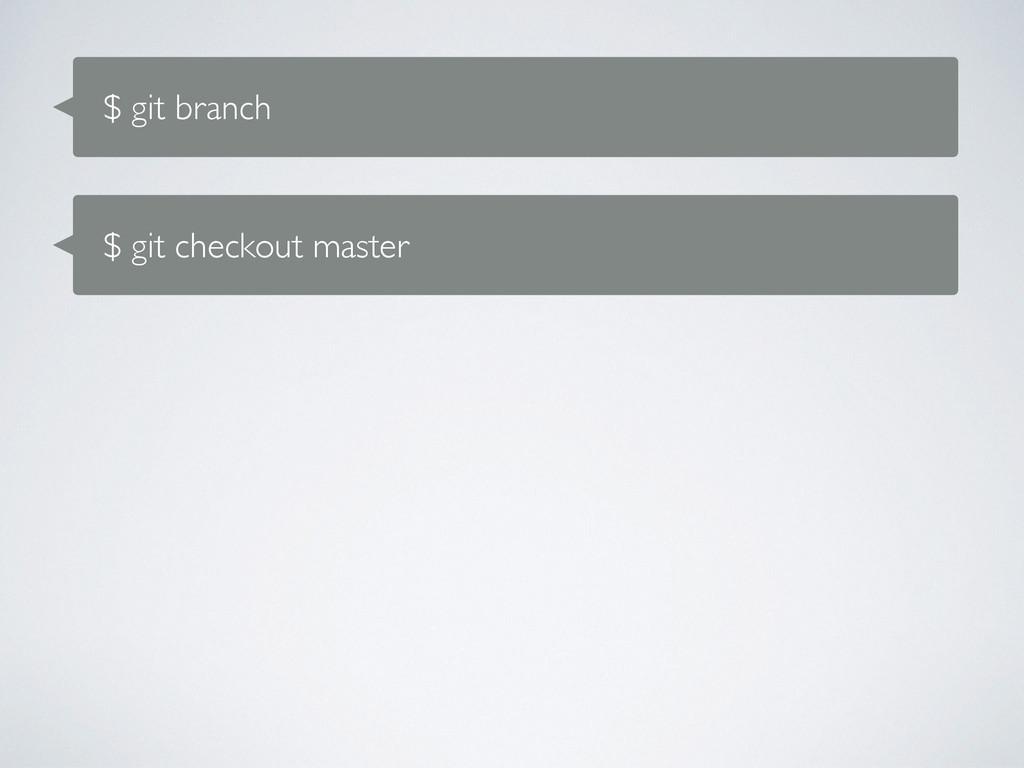 $ git branch $ git checkout master