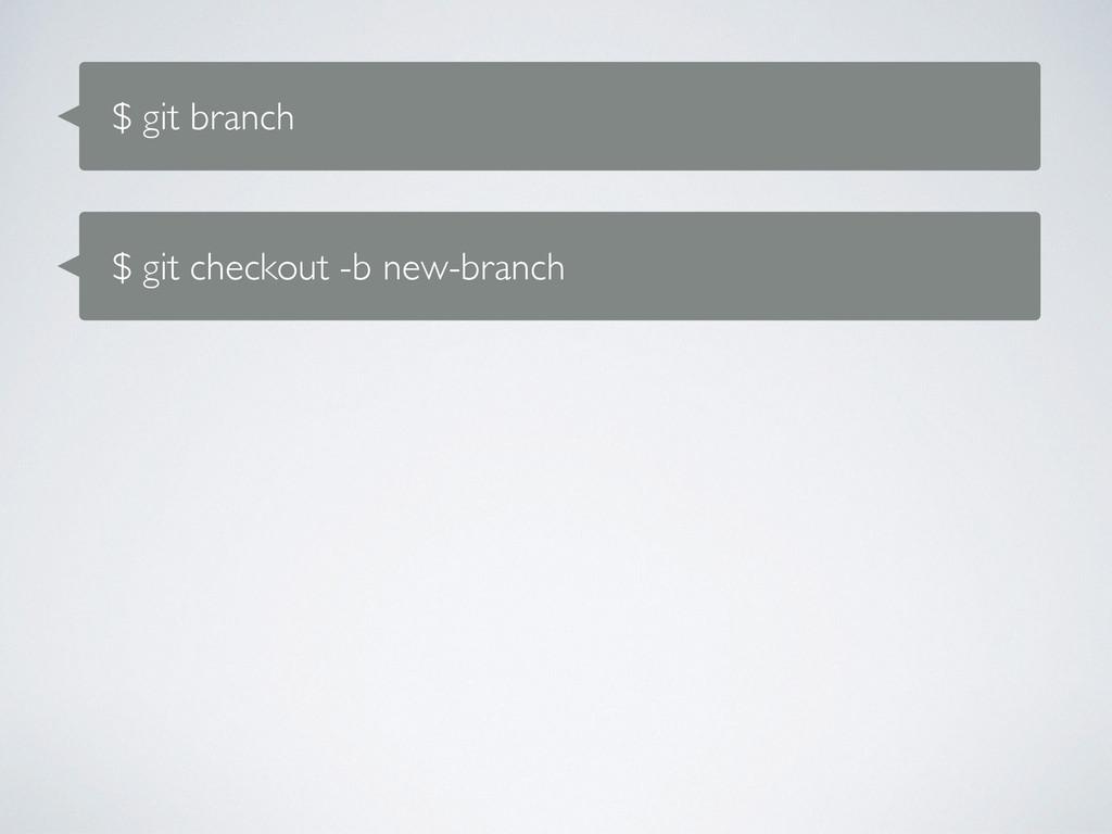 $ git branch $ git checkout -b new-branch