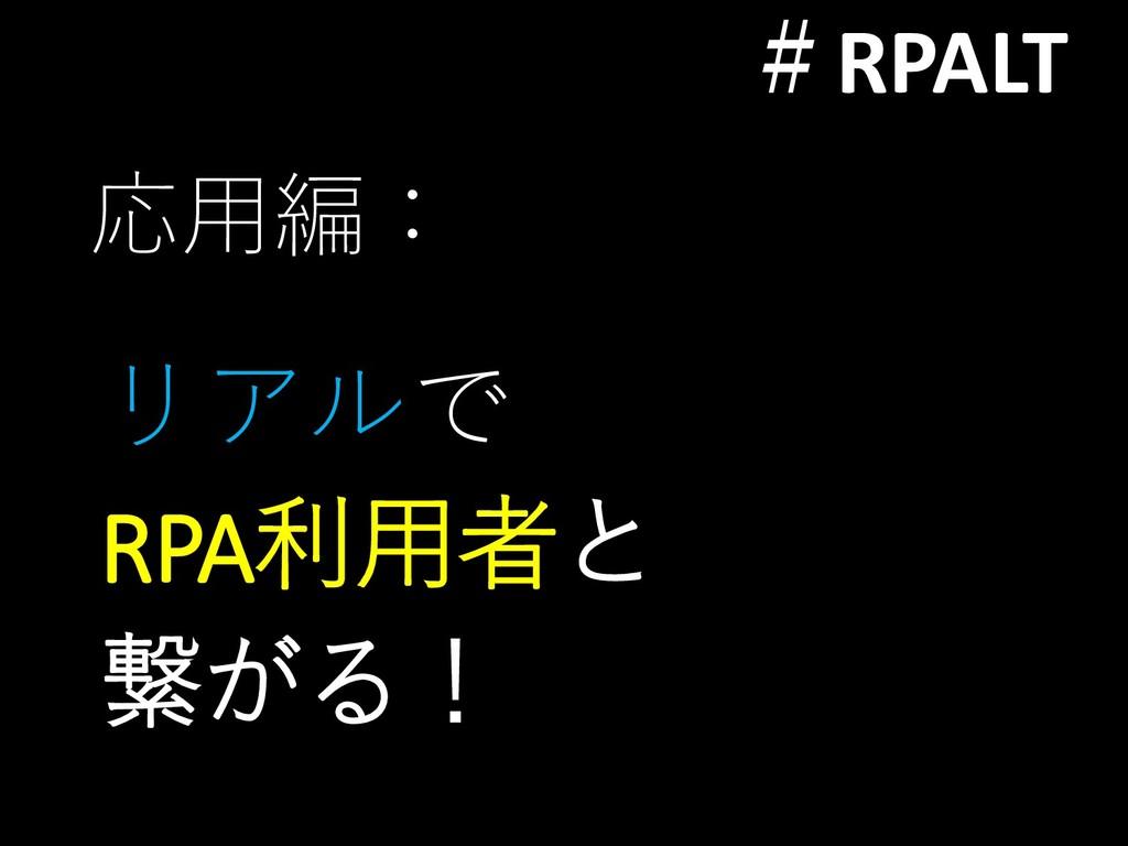 #RPALT 応用編: リアルで RPA利用者と 繋がる!