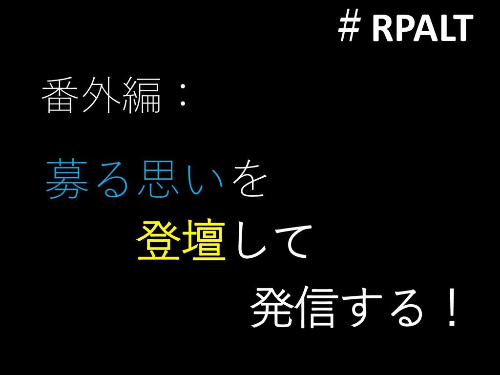 #RPALT 番外編: 募る思いを 登壇して 発信する!