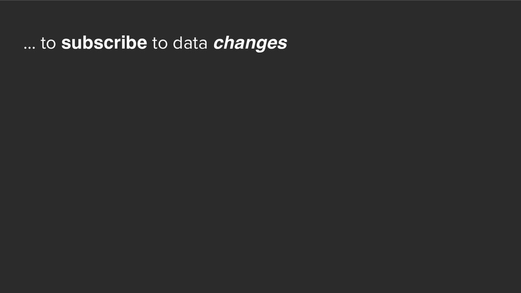 ... to subscribe to data changes
