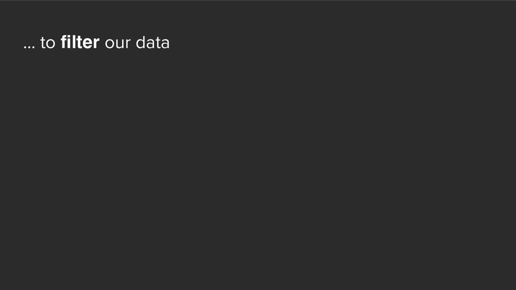 ... to filter our data