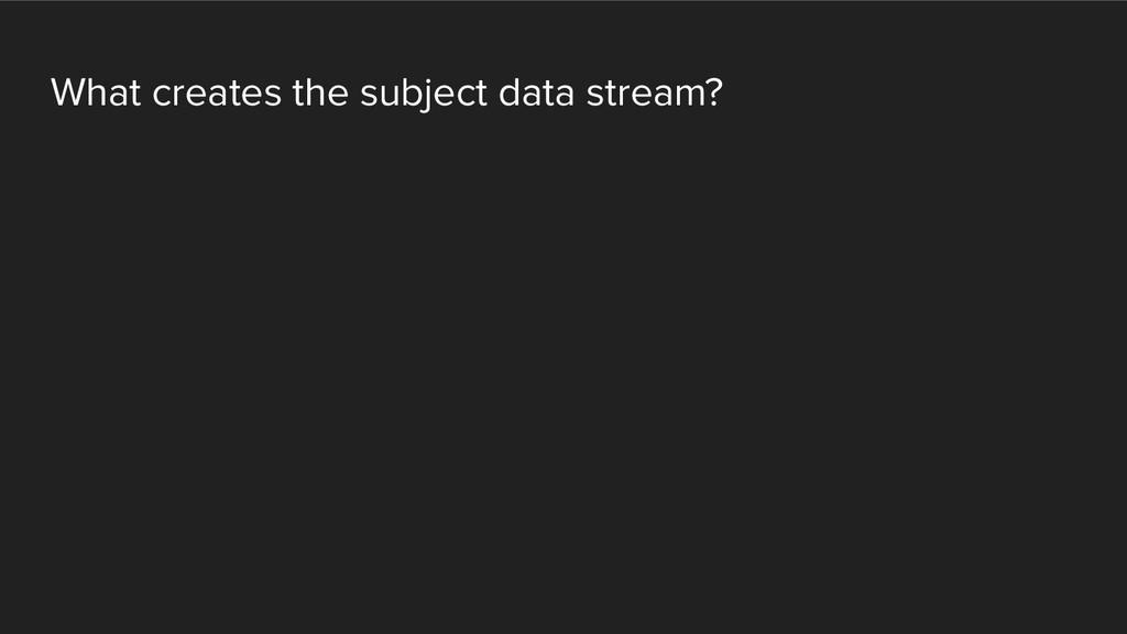 What creates the subject data stream?