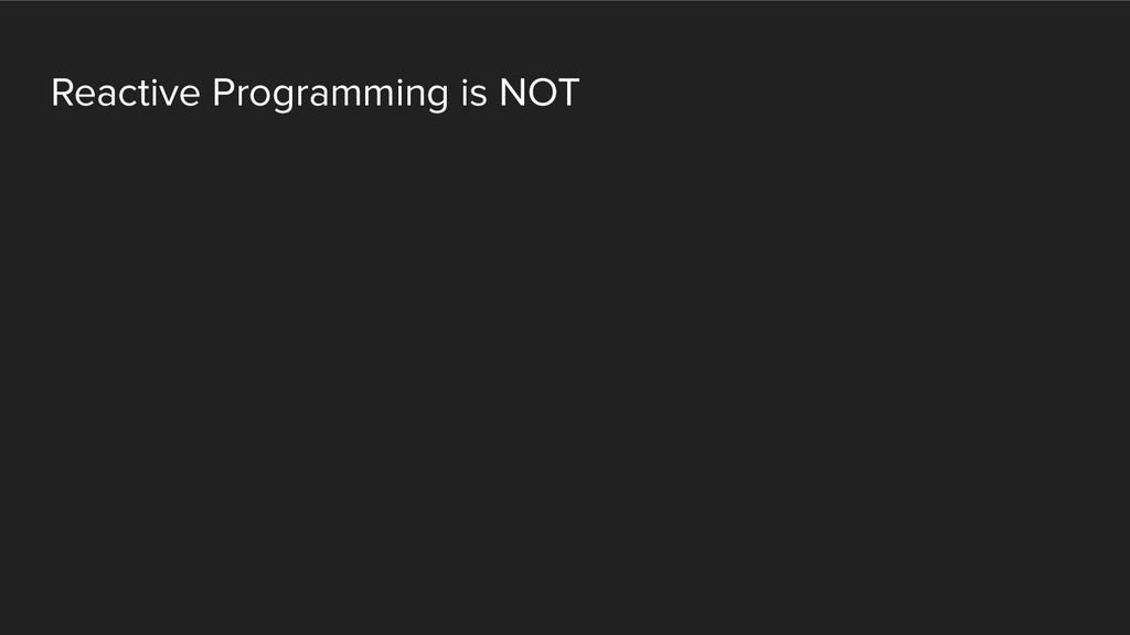 Reactive Programming is NOT