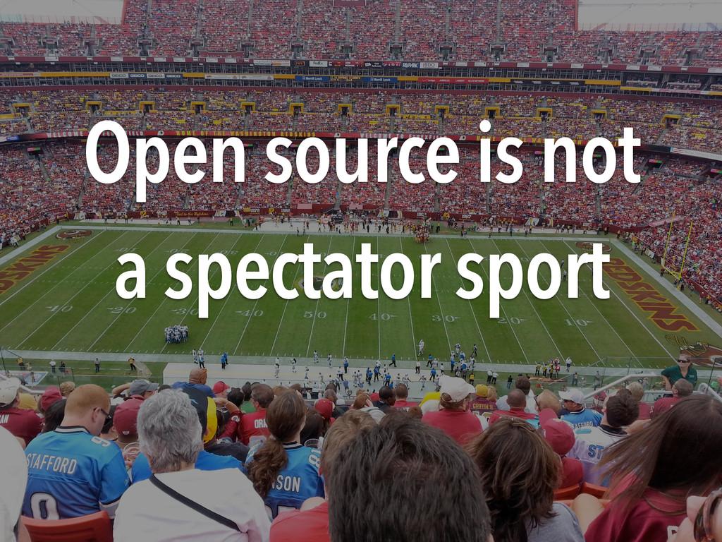 Open source is not a spectator sport