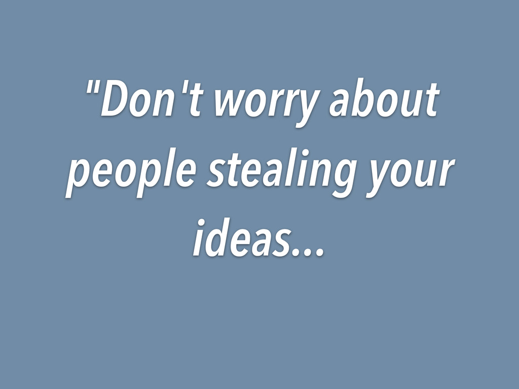 """""""Don't worry about people stealing your ideas..."""