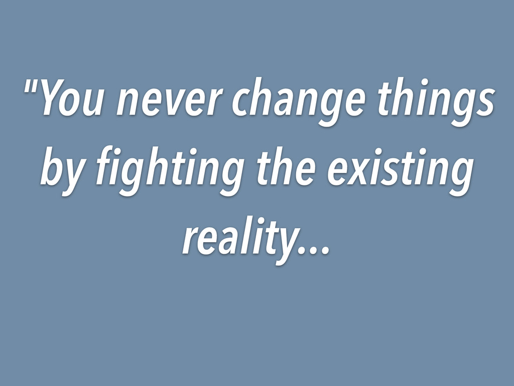"""""""You never change things by fighting the existi..."""