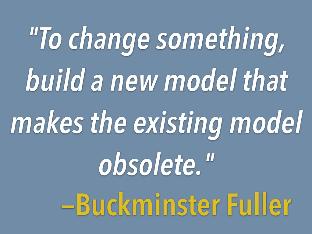 """""""To change something, build a new model that ma..."""
