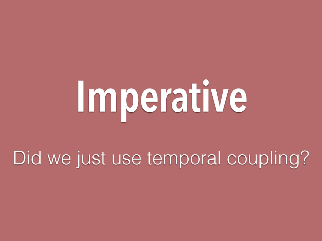 Imperative Did we just use temporal coupling?