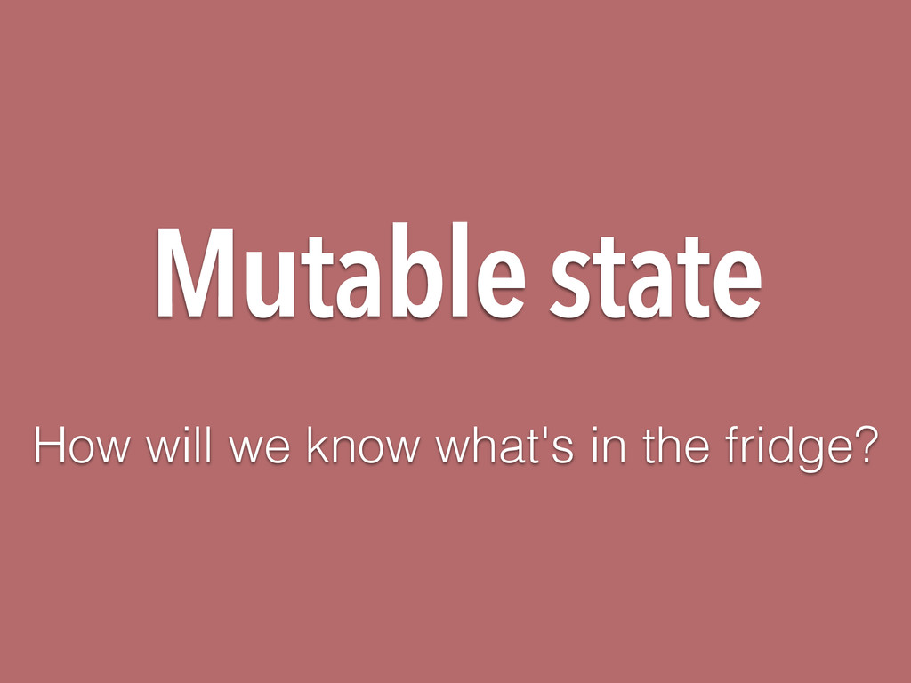 Mutable state How will we know what's in the fr...
