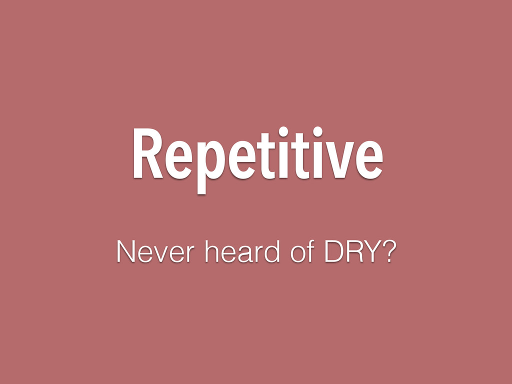 Repetitive Never heard of DRY?