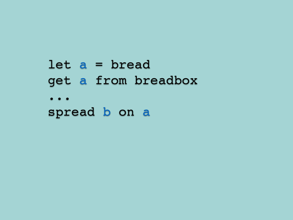 let a = bread! get a from breadbox! ...! spread...