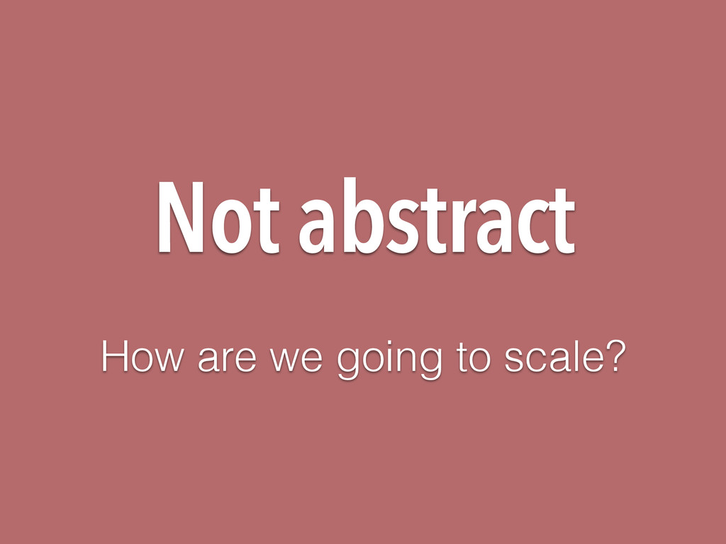 Not abstract How are we going to scale?
