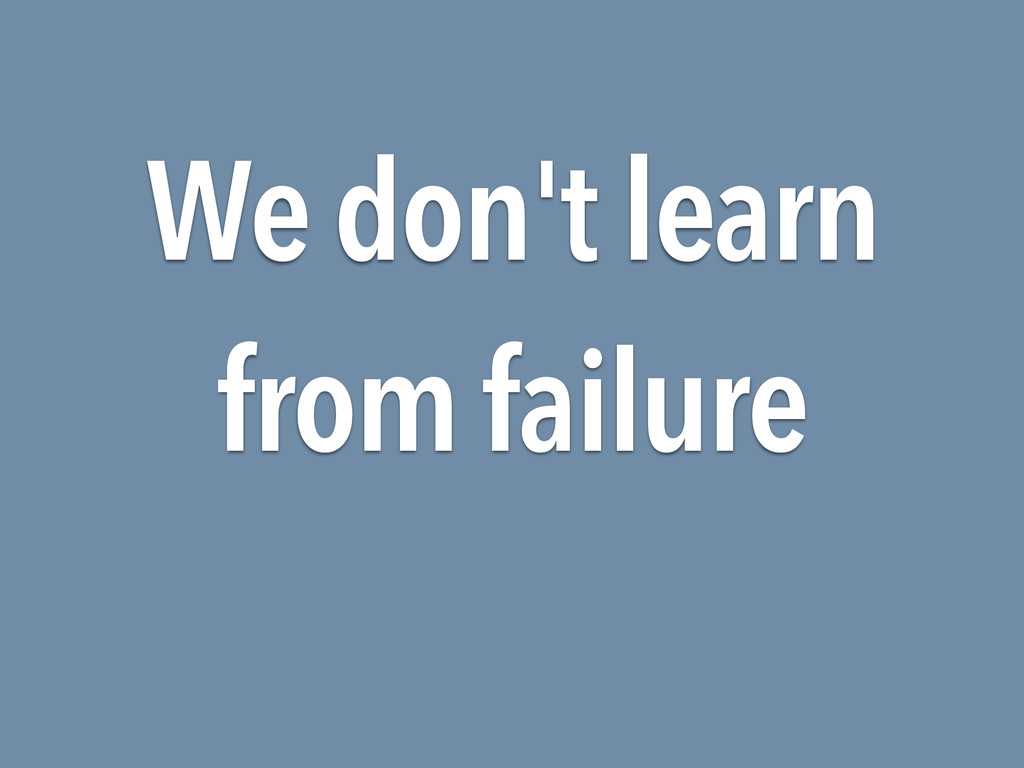 We don't learn from failure