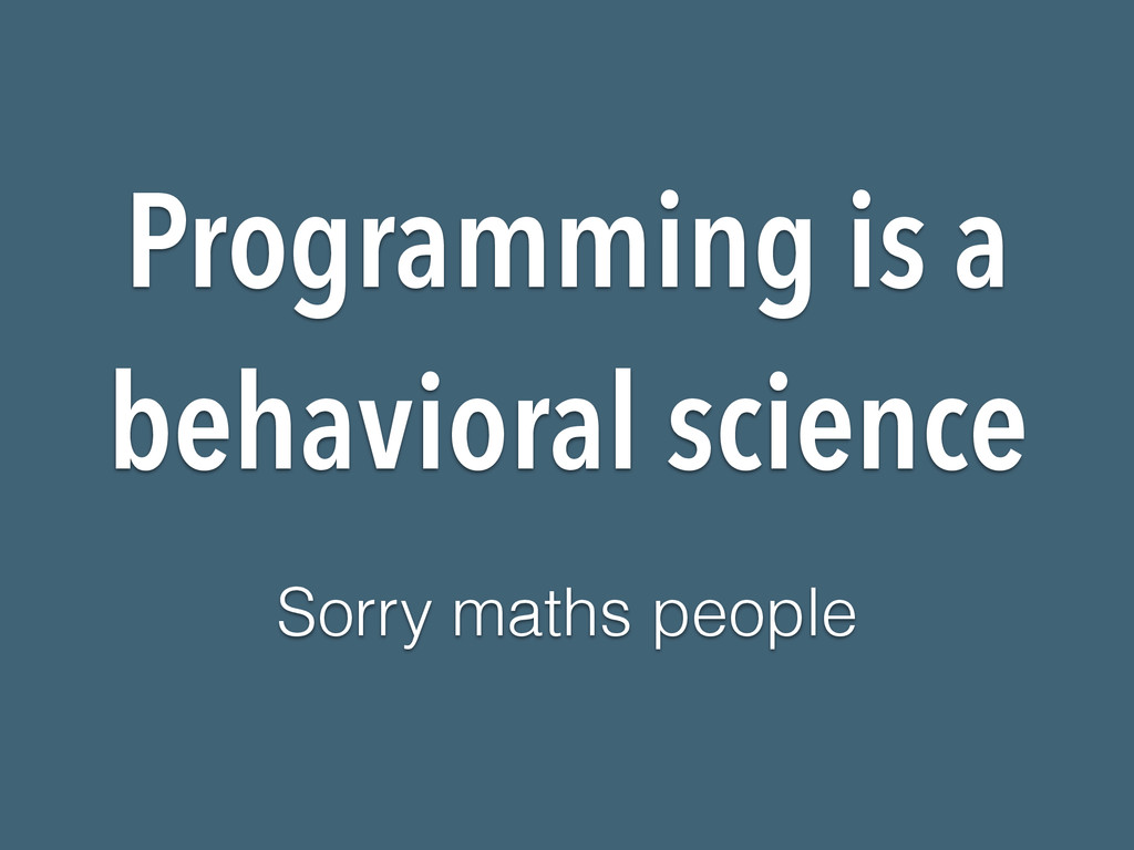 Programming is a behavioral science Sorry maths...