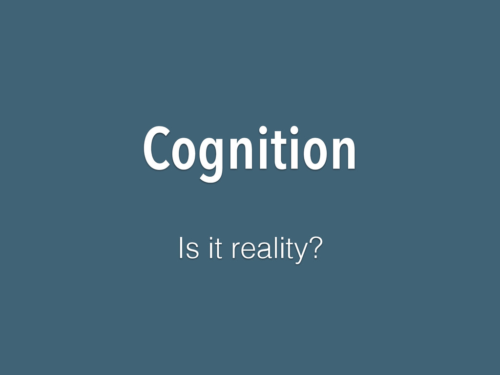 Cognition Is it reality?