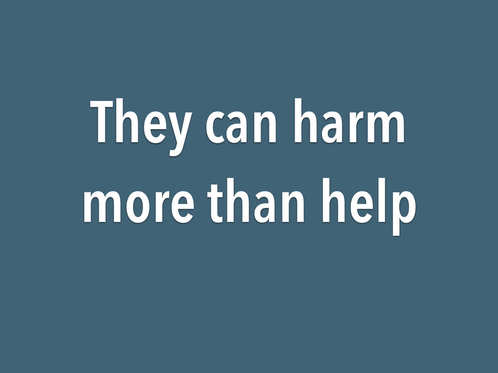 They can harm more than help