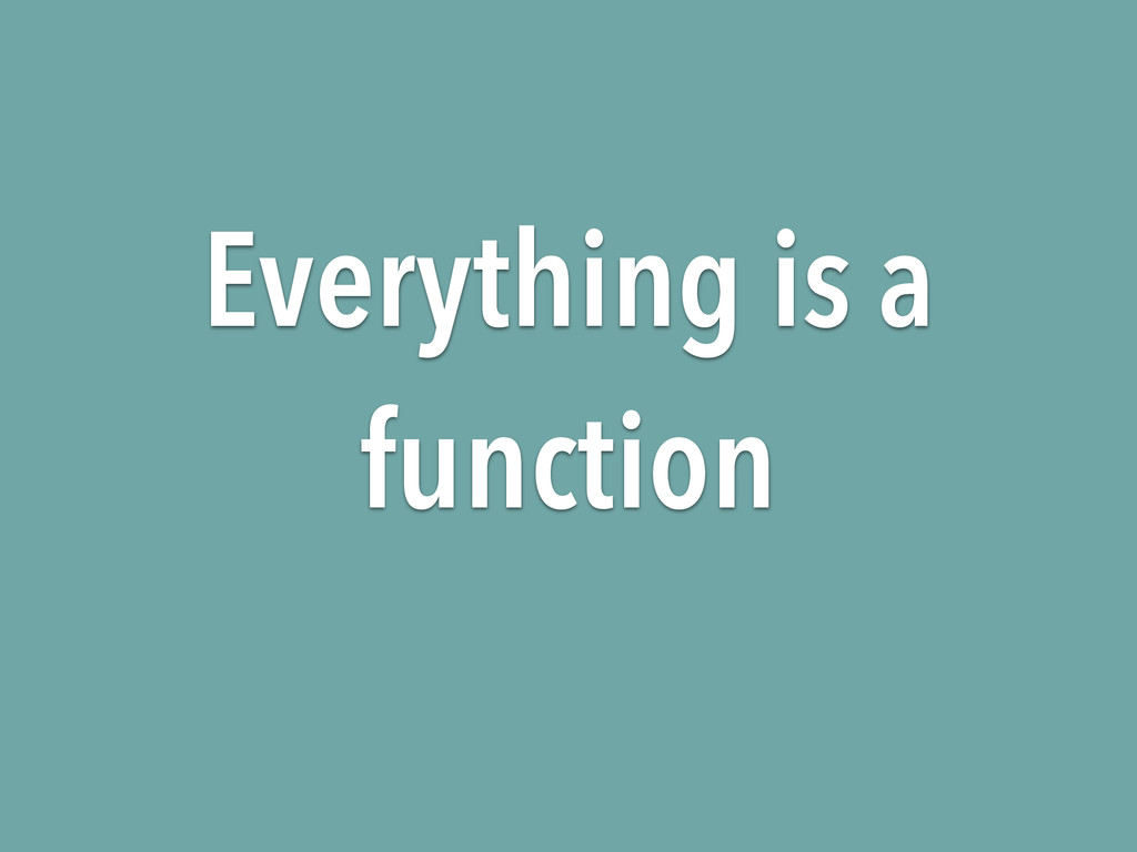 Everything is a function