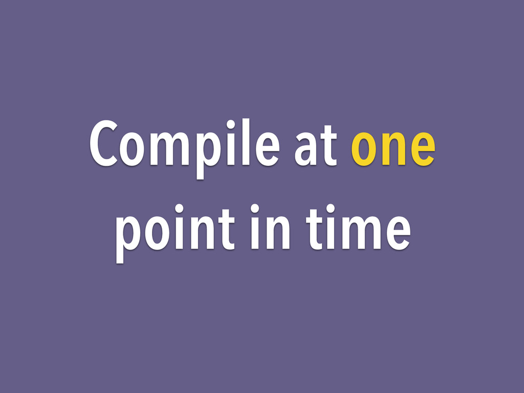 Compile at one point in time