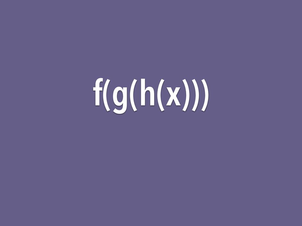 f(g(h(x)))