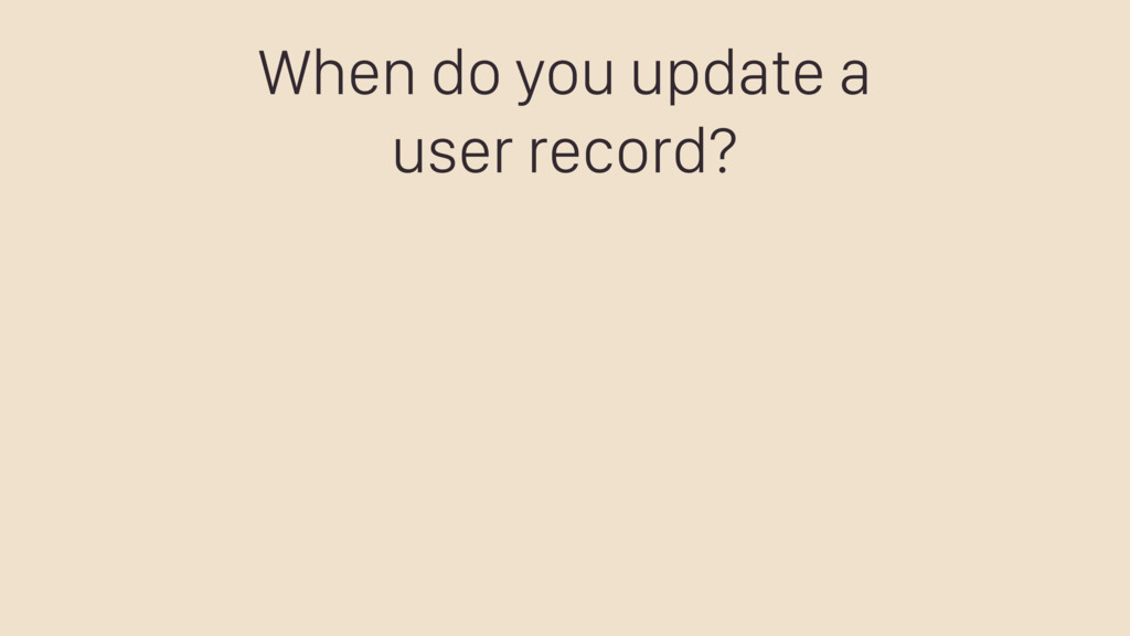 When do you update a user record?