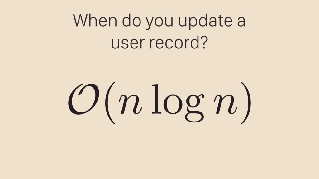 When do you update a user record? O ( n log n )
