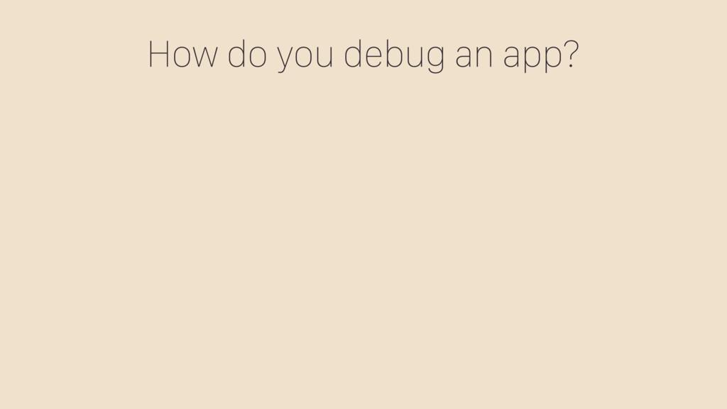 How do you debug an app?