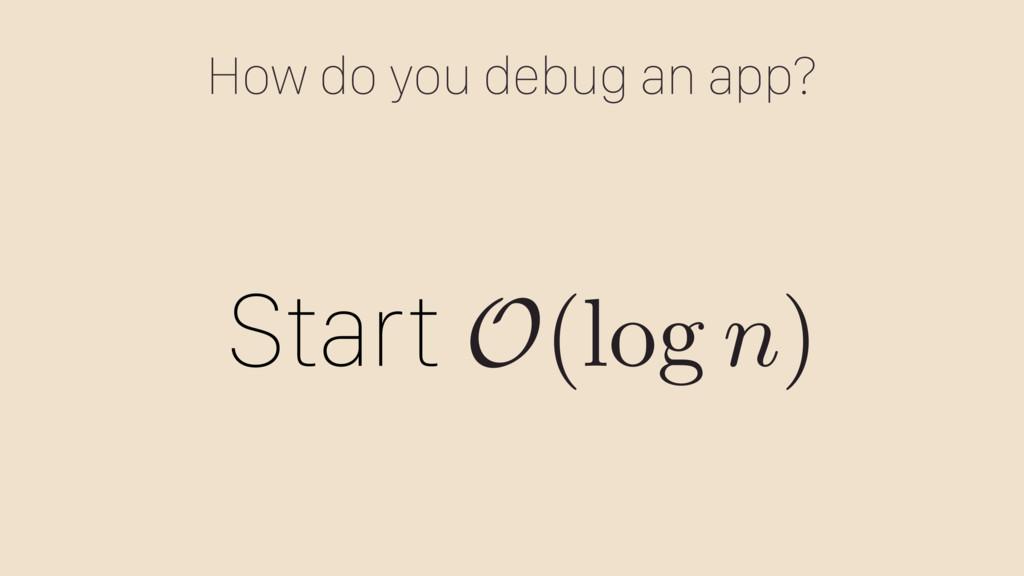 How do you debug an app? Start O (log n )