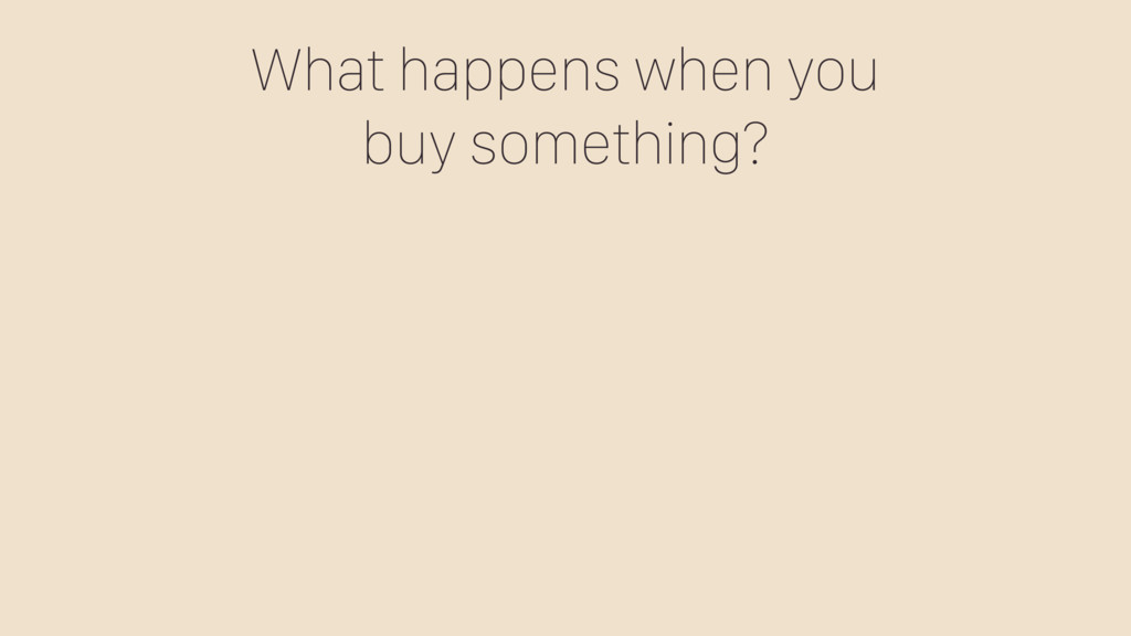 What happens when you buy something?