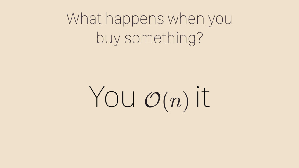What happens when you buy something? You it O(n)