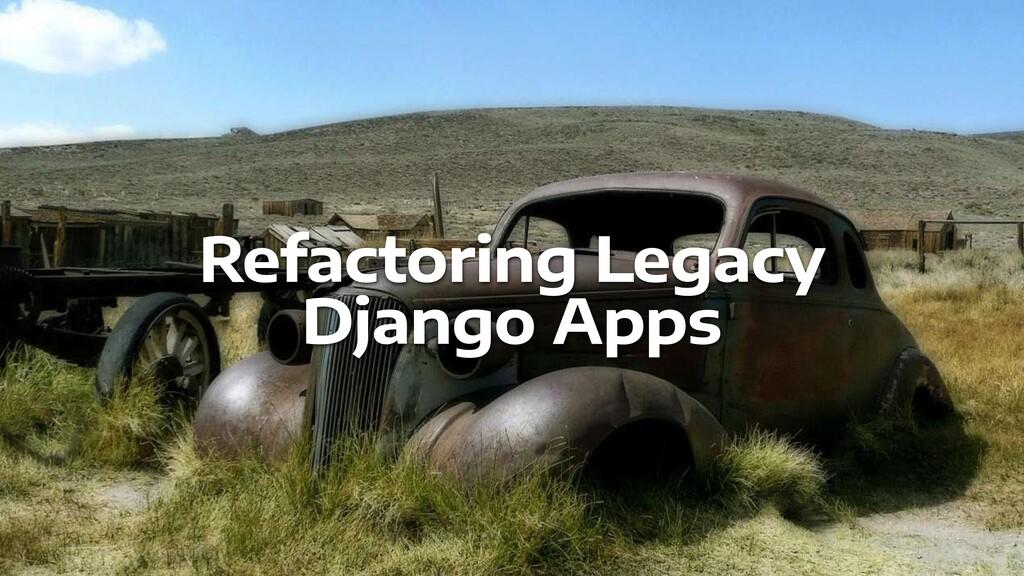 Refactoring Legacy   Django Apps